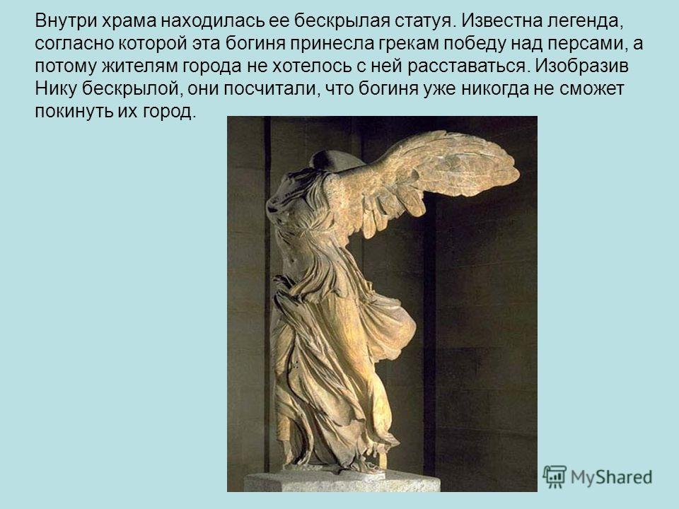 Внутри храма находилась ее бескрылая статуя. Известна легенда, согласно которой эта богиня принесла грекам победу над персами, а потому жителям города не хотелось с ней расставаться. Изобразив Нику бескрылой, они посчитали, что богиня уже никогда не