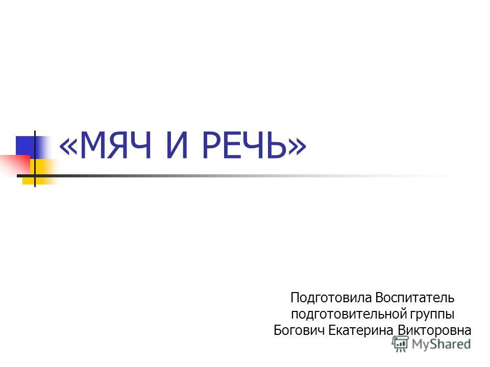 «МЯЧ И РЕЧЬ» Подготовила Воспитатель подготовительной группы Богович Екатерина Викторовна
