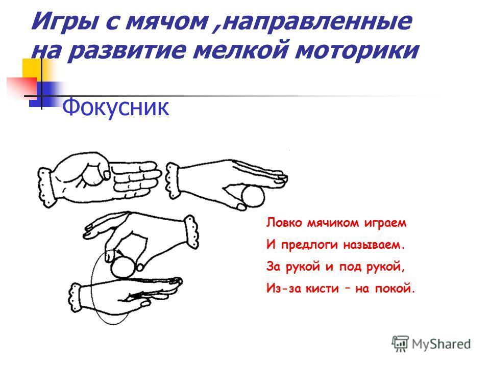 Фокусник Ловко мячиком играем И предлоги называем. За рукой и под рукой, Из-за кисти – на покой. Игры с мячом,направленные на развитие мелкой моторики
