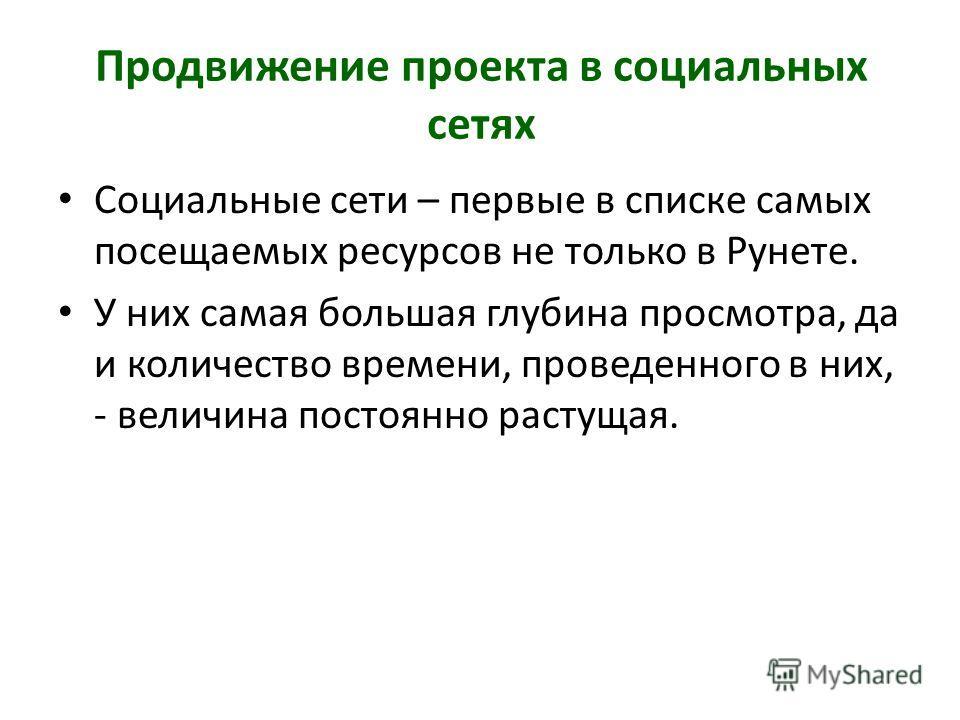 Продвижение проекта в социальных сетях Социальные сети – первые в списке самых посещаемых ресурсов не только в Рунете. У них самая большая глубина просмотра, да и количество времени, проведенного в них, - величина постоянно растущая.