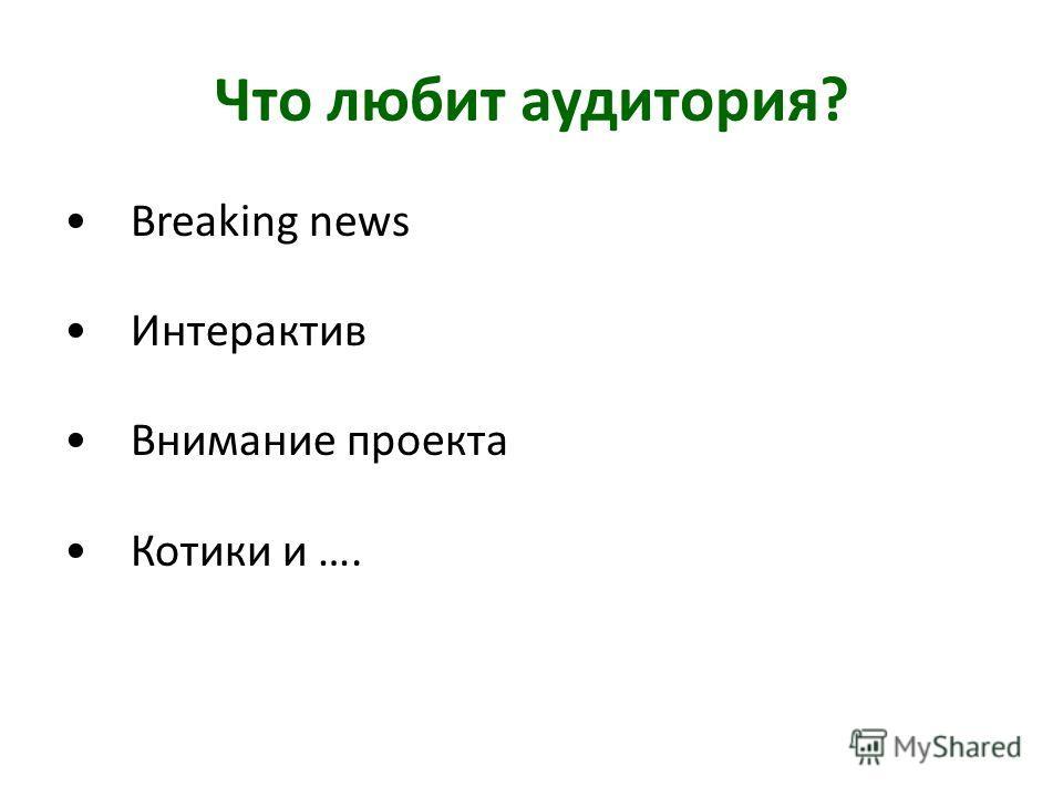 Что любит аудитория? Breaking news Интерактив Внимание проекта Котики и ….