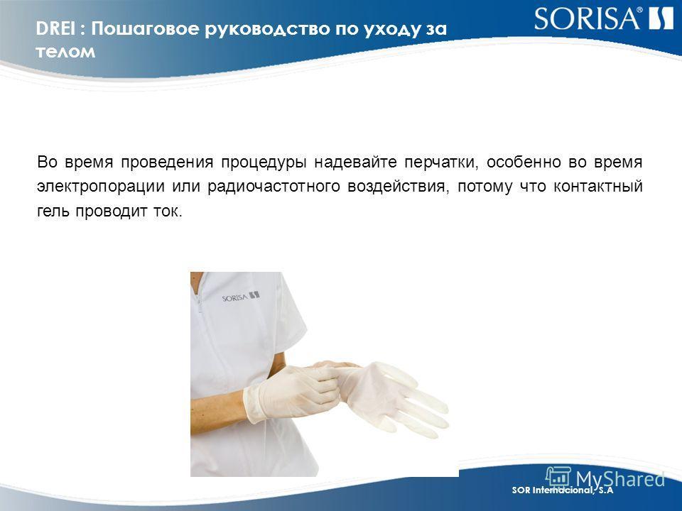 SOR Internacional, S.A DREI : Пошаговое руководство по уходу за телом Во время проведения процедуры надевайте перчатки, особенно во время электропорации или радиочастотного воздействия, потому что контактный гель проводит ток.