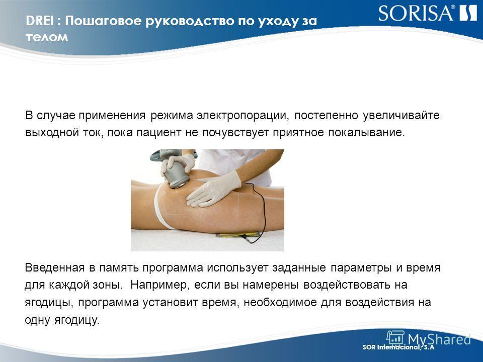 SOR Internacional, S.A DREI : Пошаговое руководство по уходу за телом В случае применения режима электропорации, постепенно увеличивайте выходной ток, пока пациент не почувствует приятное покалывание. Введенная в память программа использует заданные