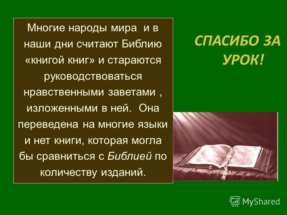 Многие народы мира и в наши дни считают Библию «книгой книг» и стараются руководствоваться нравственными заветами, изложенными в ней. Она переведена на многие языки и нет книги, которая могла бы сравниться с Библией по количеству изданий. СПАСИБО ЗА
