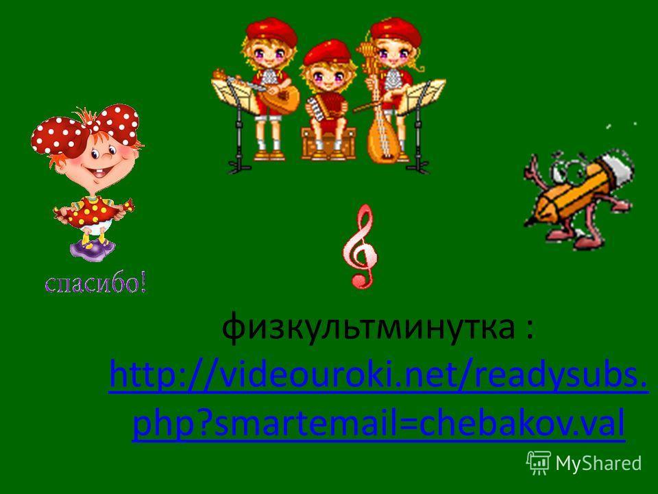 физкультминутка : http://videouroki.net/readysubs. php?smartemail=chebakov.val http://videouroki.net/readysubs. php?smartemail=chebakov.val