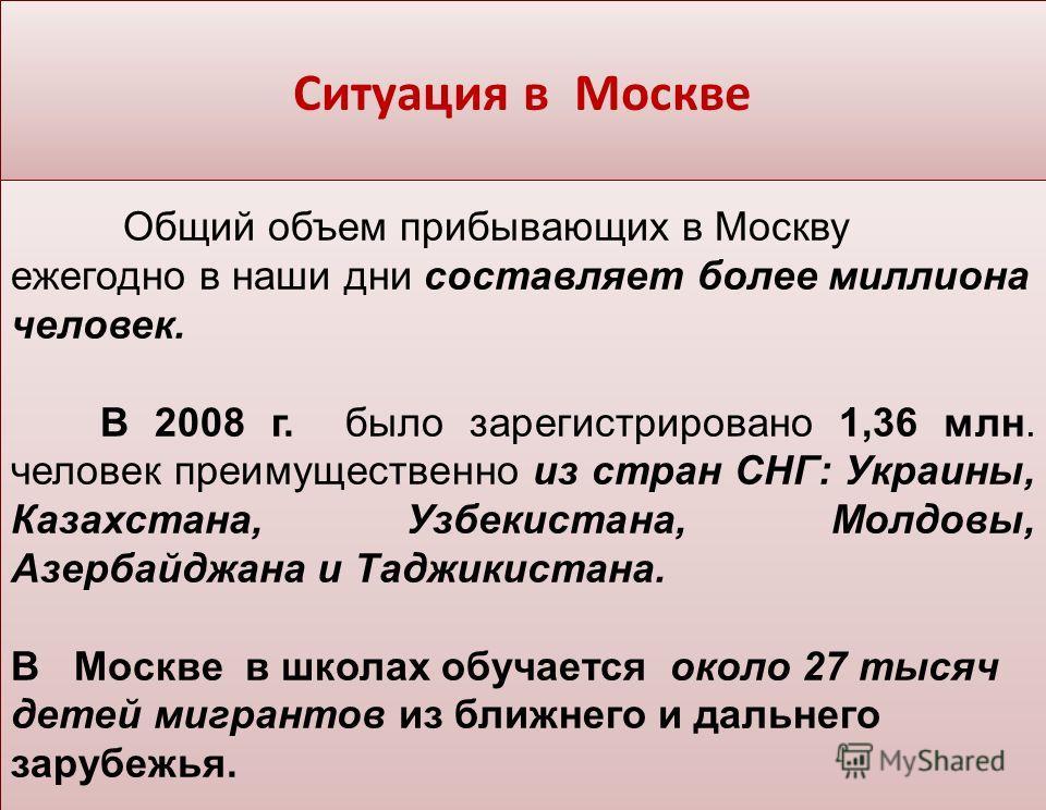 Ситуация в Москве Общий объем прибывающих в Москву ежегодно в наши дни составляет более миллиона человек. В 2008 г. было зарегистрировано 1,36 млн. человек преимущественно из стран СНГ: Украины, Казахстана, Узбекистана, Молдовы, Азербайджана и Таджик