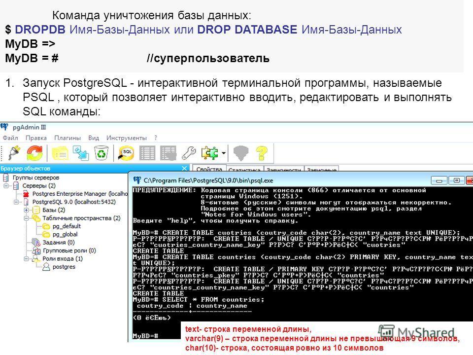 Команда уничтожения базы данных: $ DROPDB Имя-Базы-Данных или DROP DATABASE Имя-Базы-Данных MyDB => MyDB = #//суперпользователь 1.Запуск PostgreSQL - интерактивной терминальной программы, называемые PSQL, который позволяет интерактивно вводить, редак