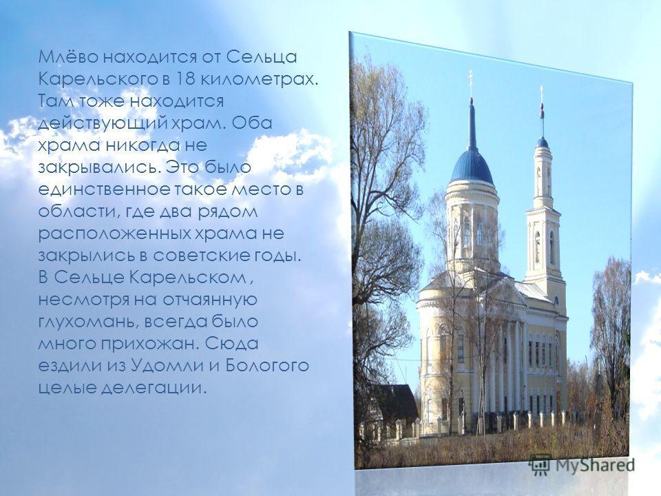 Млёво находится от Сельца Карельского в 18 километрах. Там тоже находится действующий храм. Оба храма никогда не закрывались. Это было единственное такое место в области, где два рядом расположенных храма не закрылись в советские годы. В Сельце Карел