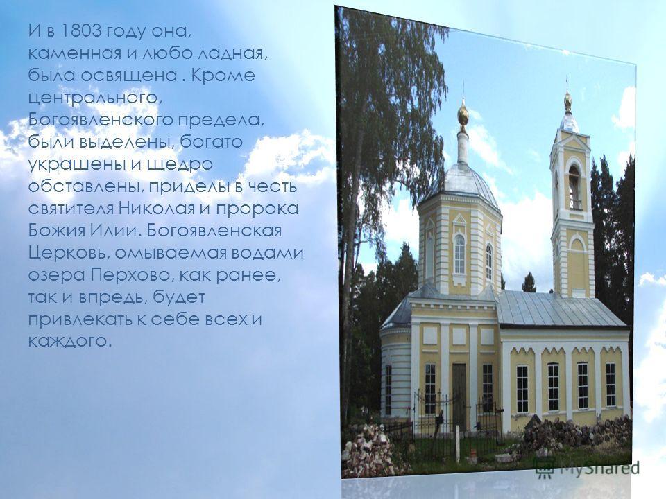 И в 1803 году она, каменная и любо ладная, была освящена. Кроме центрального, Богоявленского предела, были выделены, богато украшены и щедро обставлены, приделы в честь святителя Николая и пророка Божия Илии. Богоявленская Церковь, омываемая водами о