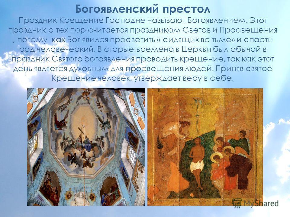 Богоявленский престол Праздник Крещение Господне называют Богоявлением. Этот праздник с тех пор считается праздником Светов и Просвещения, потому как Бог явился просветить « сидящих во тьме» и спасти род человеческий. В старые времена в Церкви был об