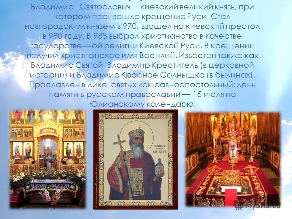 Святой Владимир равноапостольный Владимир I Святославич киевский великий князь, при котором произошло крещение Руси. Стал новгородским князем в 970, взошел на киевский престол в 980 году. В 988 выбрал христианство в качестве государственной религии К
