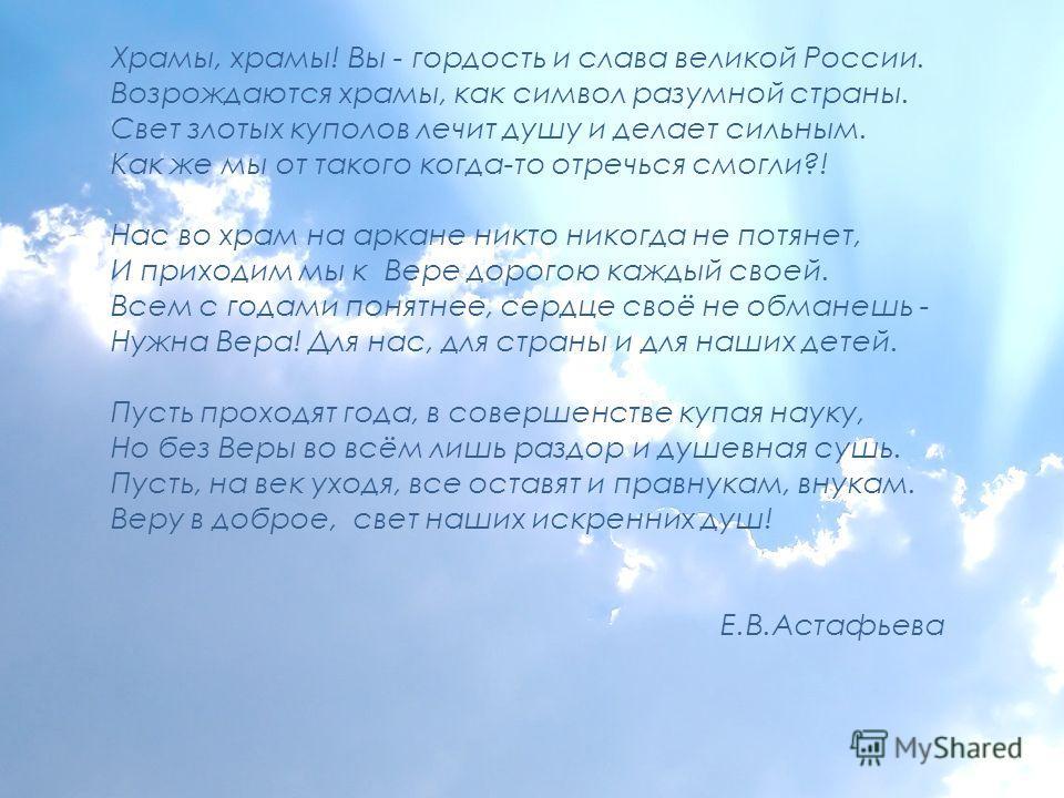 Храмы, храмы! Вы - гордость и слава великой России. Возрождаются храмы, как символ разумной страны. Свет злотых куполов лечит душу и делает сильным. Как же мы от такого когда-то отречься смогли?! Нас во храм на аркане никто никогда не потянет, И прих