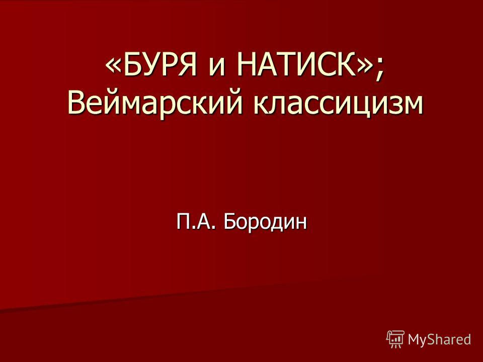 «БУРЯ и НАТИСК»; Веймарский классицизм П.А. Бородин