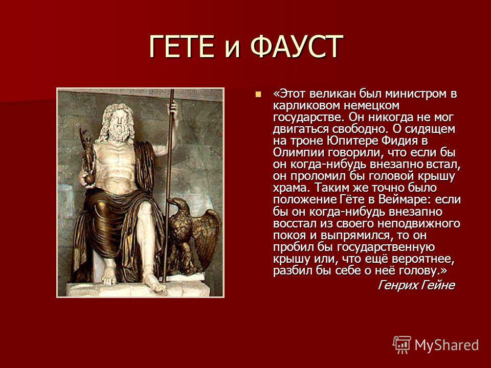 ГЕТЕ и ФАУСТ «Этот великан был министром в карликовом немецком государстве. Он никогда не мог двигаться свободно. О сидящем на троне Юпитере Фидия в Олимпии говорили, что если бы он когда-нибудь внезапно встал, он проломил бы головой крышу храма. Так