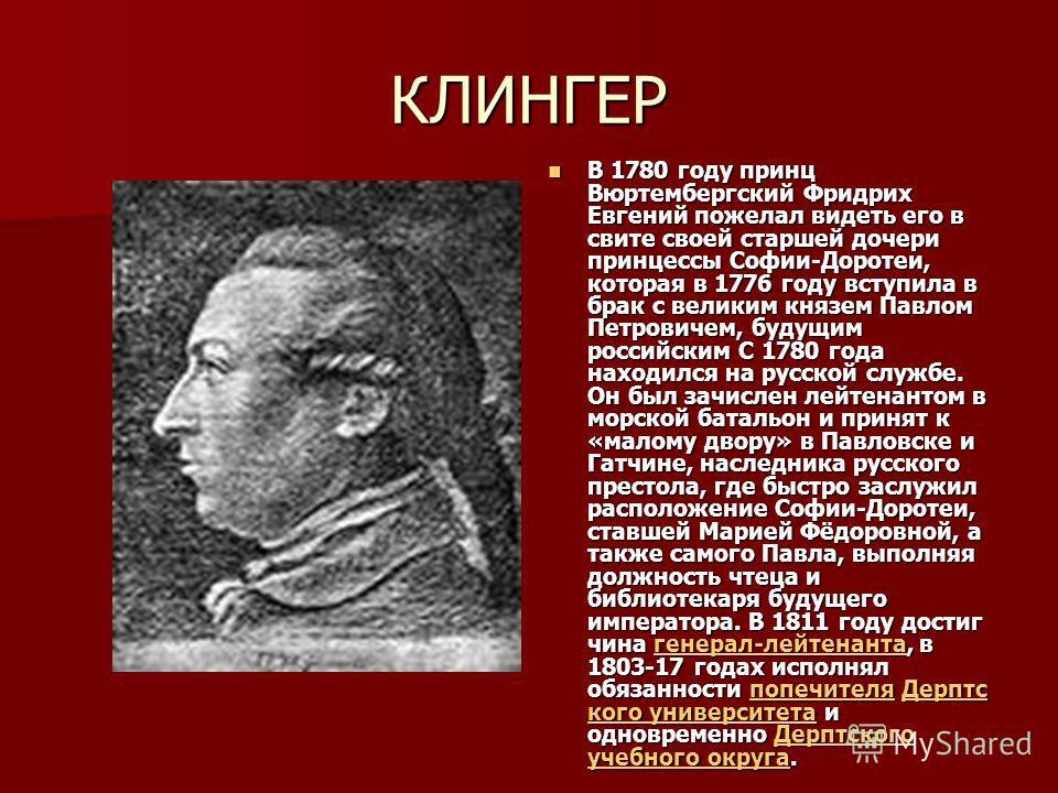 КЛИНГЕР В 1780 году принц Вюртембергский Фридрих Евгений пожелал видеть его в свите своей старшей дочери принцессы Софии-Доротеи, которая в 1776 году вступила в брак с великим князем Павлом Петровичем, будущим российским С 1780 года находился на русс