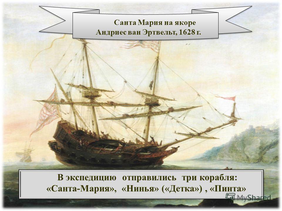 В экспедицию отправились три корабля: «Санта-Мария», «Нинья» («Детка»), «Пинта» В экспедицию отправились три корабля: «Санта-Мария», «Нинья» («Детка»), «Пинта» Санта Мария на якоре Андриес ван Эртвельт, 1628 г. Санта Мария на якоре Андриес ван Эртвел