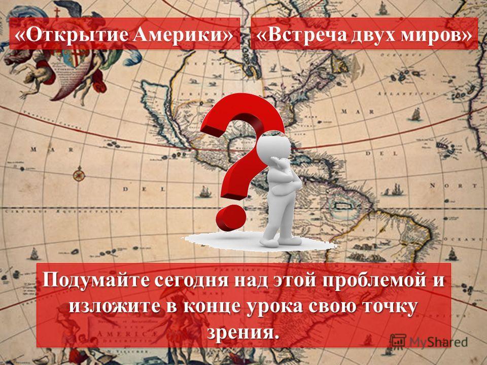 4 «Открытие Америки» «Встреча двух миров» Подумайте сегодня над этой проблемой и изложите в конце урока свою точку зрения.