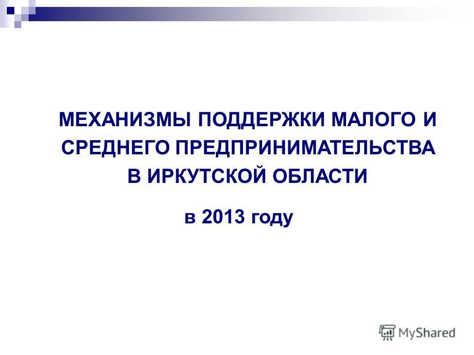 МЕХАНИЗМЫ ПОДДЕРЖКИ МАЛОГО И СРЕДНЕГО ПРЕДПРИНИМАТЕЛЬСТВА В ИРКУТСКОЙ ОБЛАСТИ в 2013 году