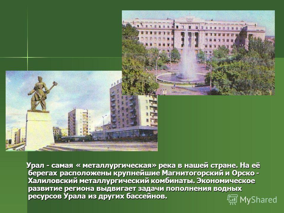 Урал - самая « металлургическая» река в нашей стране. На её берегах расположены крупнейшие Магнитогорский и Орско - Халиловский металлургический комбинаты. Экономическое развитие региона выдвигает задачи пополнения водных ресурсов Урала из других бас