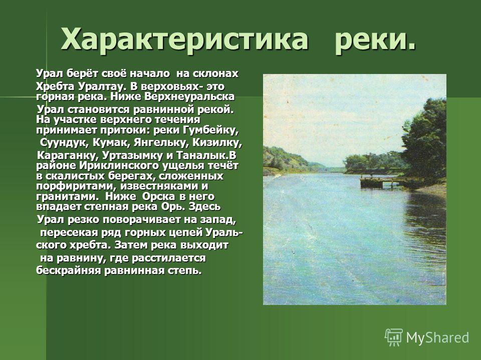 Характеристика реки. Урал берёт своё начало на склонах Хребта Уралтау. В верховьях- это горная река. Ниже Верхнеуральска Урал становится равнинной рекой. На участке верхнего течения принимает притоки: реки Гумбейку, Урал становится равнинной рекой. Н