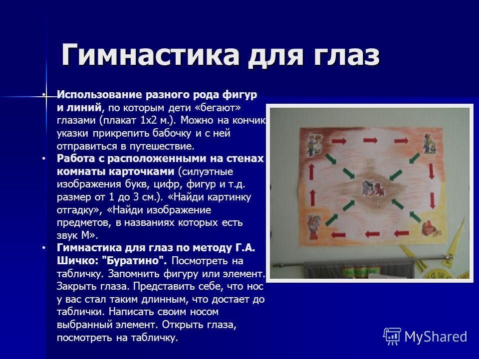 Гимнастика для глаз Использование разного рода фигур и линий, по которым дети «бегают» глазами (плакат 1х2 м.). Можно на кончик указки прикрепить бабочку и с ней отправиться в путешествие. Работа с расположенными на стенах комнаты карточками (силуэтн