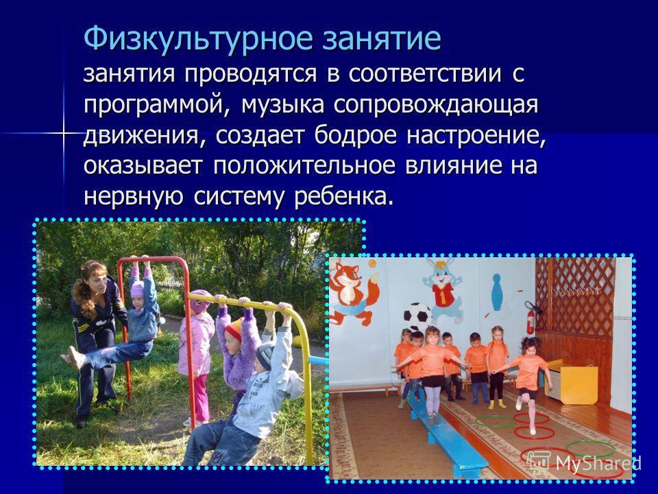 Физкультурное занятие занятия проводятся в соответствии с программой, музыка сопровождающая движения, создает бодрое настроение, оказывает положительное влияние на нервную систему ребенка.