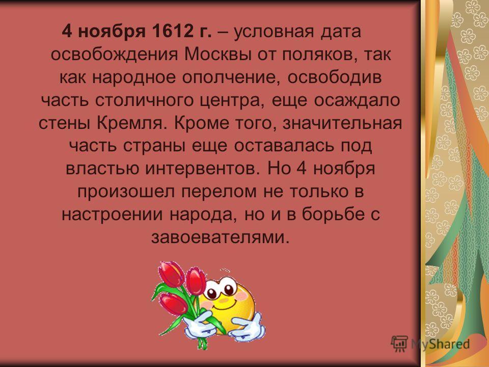 4 ноября 1612 г. – условная дата освобождения Москвы от поляков, так как народное ополчение, освободив часть столичного центра, еще осаждало стены Кремля. Кроме того, значительная часть страны еще оставалась под властью интервентов. Но 4 ноября произ