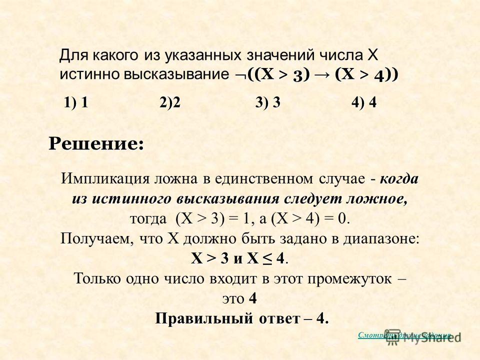 ((X > 3) (X > 4)) Для какого из указанных значений числа X истинно высказывание ((X > 3) (X > 4)) Решение: 1) 12)23) 34) 4 когда из истинного высказывания следует ложное, Импликация ложна в единственном случае - когда из истинного высказывания следуе