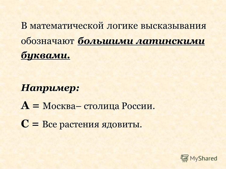 В математической логике высказывания обозначают большими латинскими буквами. Например: А = Москва– столица России. С = Все растения ядовиты.