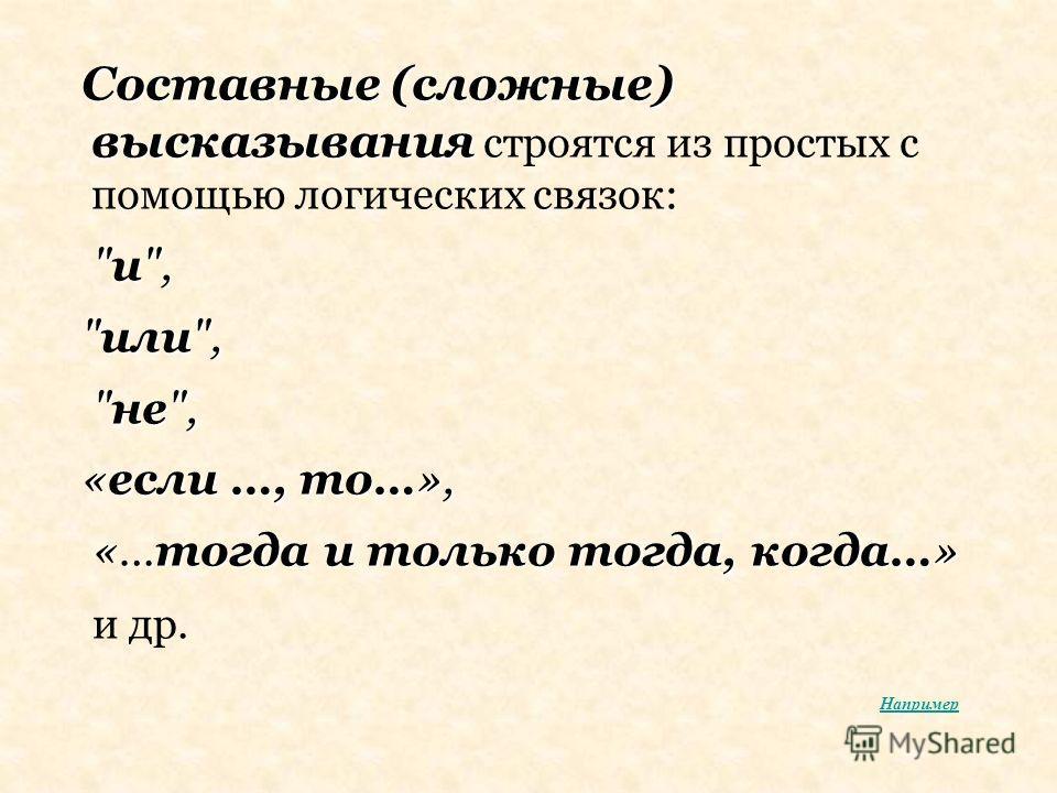 Составные (сложные) высказывания Составные (сложные) высказывания строятся из простых с помощью логических связок: и, или, не, не, «если …, то…», «…тогда и только тогда, когда…» «…тогда и только тогда, когда…» и др. Например