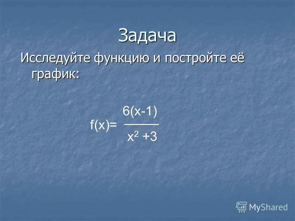 Задача Исследуйте функцию и постройте её график: f(x)= 6(x-1) x 2 +3