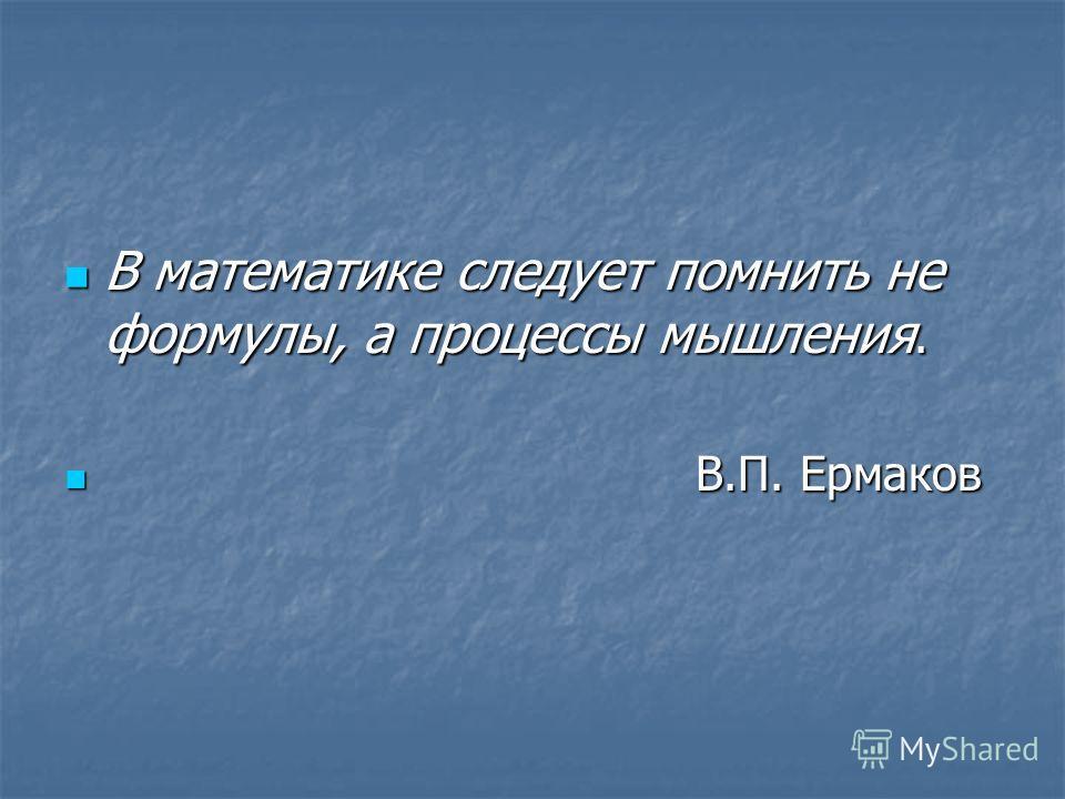 В математике следует помнить не формулы, а процессы мышления. В математике следует помнить не формулы, а процессы мышления. В.П. Ермаков В.П. Ермаков