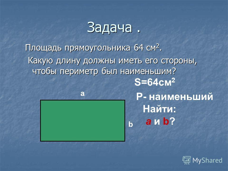 Задача. Площадь прямоугольника 64 см 2. Какую длину должны иметь его стороны, чтобы периметр был наименьшим? Какую длину должны иметь его стороны, чтобы периметр был наименьшим? a b S=64cм 2 P- наименьший Найти: a и b?