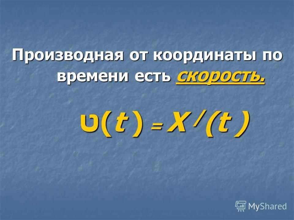 Производная от координаты по времени есть скорость. ט(t ) = X / (t )