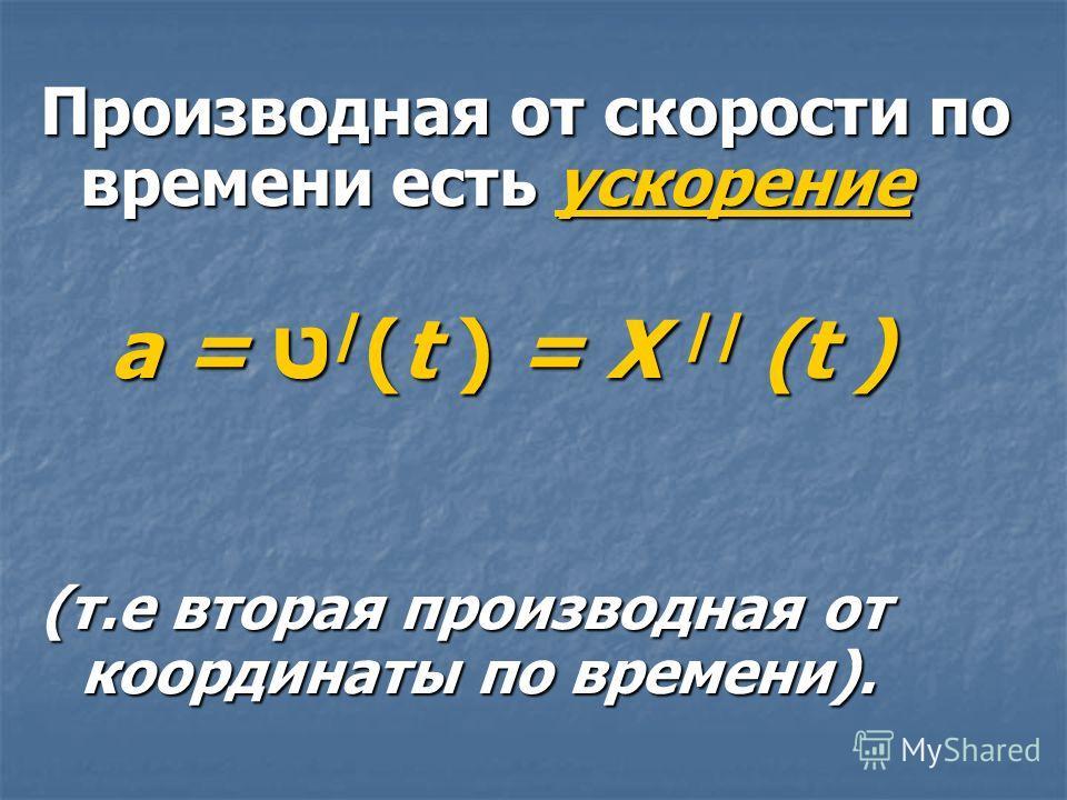 Производная от скорости по времени есть ускорение а = ט / (t ) = X // (t ) а = ט / (t ) = X // (t ) (т.е вторая производная от координаты по времени).