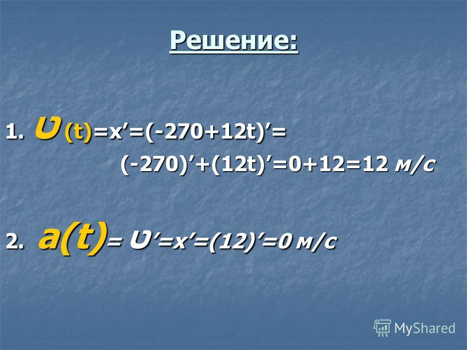 Решение: 1. ט (t)=x=(-270+12t)= (-270)+(12t)=0+12=12 м/c (-270)+(12t)=0+12=12 м/c 2. a(t) = ט =x=(12)=0 м/с