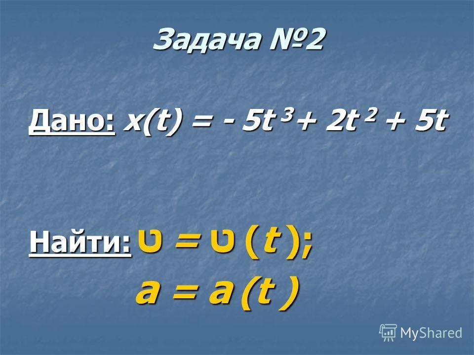 Задача 2 Дано: x(t) = - 5t 3 + 2t 2 + 5t Найти: ט = ט (t ); а = а (t ) а = а (t )