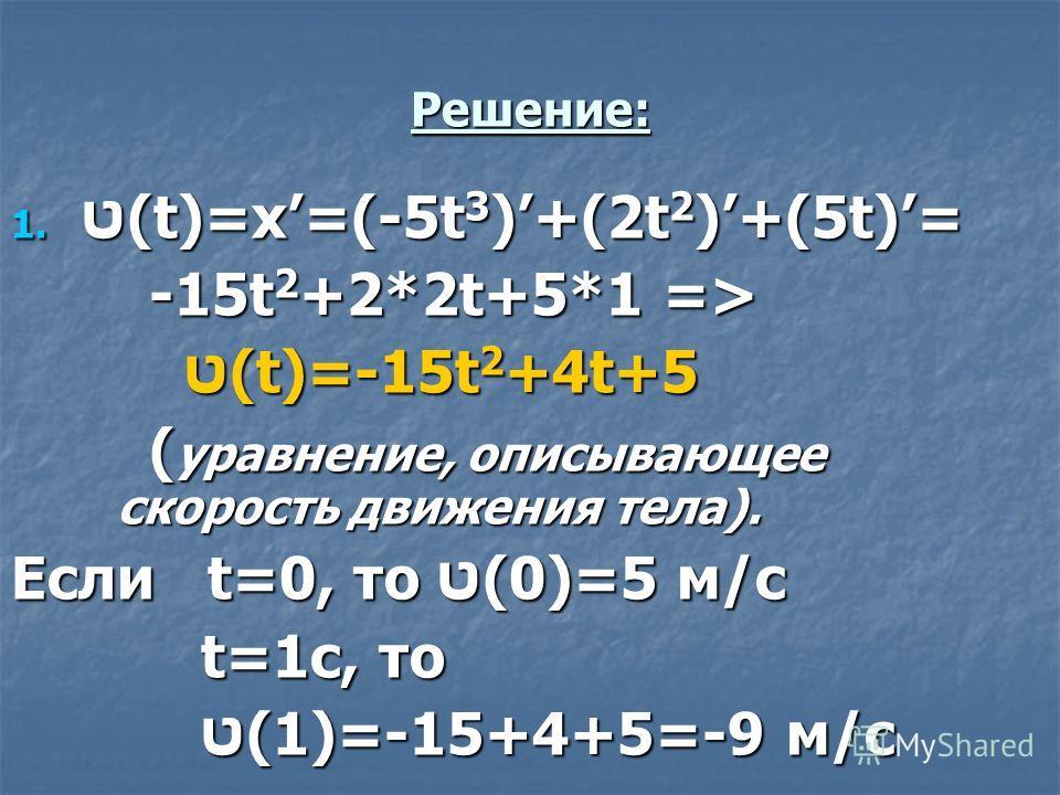 Решение: 1. ט(t)=x=(-5t 3 )+(2t 2 )+(5t)= -15t 2 +2*2t+5*1 => -15t 2 +2*2t+5*1 => ט(t)=-15t 2 +4t+5 ט(t)=-15t 2 +4t+5 ( уравнение, описывающее скорость движения тела). ( уравнение, описывающее скорость движения тела). Если t=0, то ט(0)=5 м/с t=1с, то