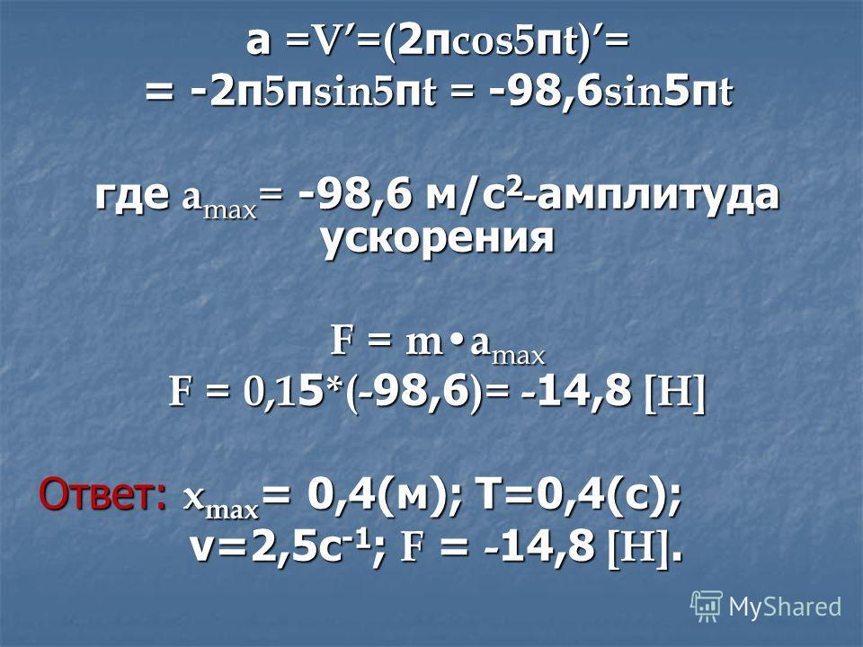 а =V=( 2π cos5 π t)= = -2π 5 π sin5 π t = -98,6 sin 5π t где a max = -98,6 м/с 2 - амплитуда ускорения F = ma max F = 0,1 5 *(- 98,6 )= - 14,8 [H] Ответ: x max = 0,4(м); Т=0,4(с); ν=2,5с -1 ; F = - 14,8 [H]. ν=2,5с -1 ; F = - 14,8 [H].