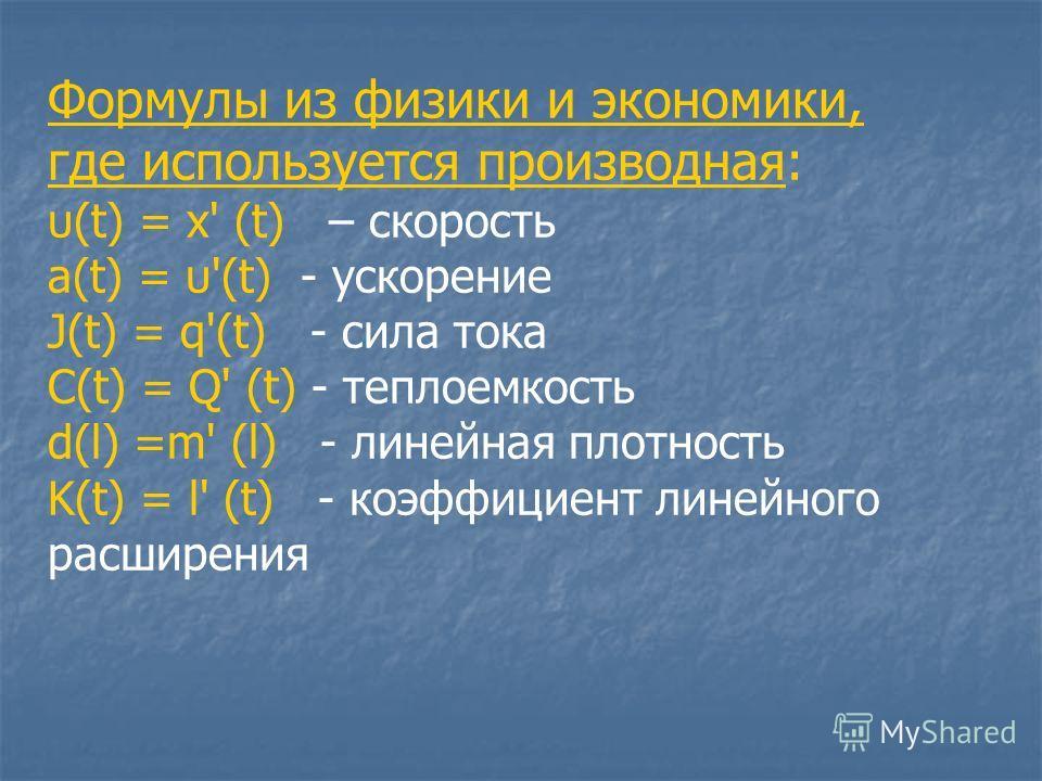 Формулы из физики и экономики, где используется производная: υ(t) = х' (t) – скорость a(t) = υ'(t) - ускорение J(t) = q'(t) - сила тока C(t) = Q' (t) - теплоемкость d(l) =m' (l) - линейная плотность K(t) = l' (t) - коэффициент линейного расширения