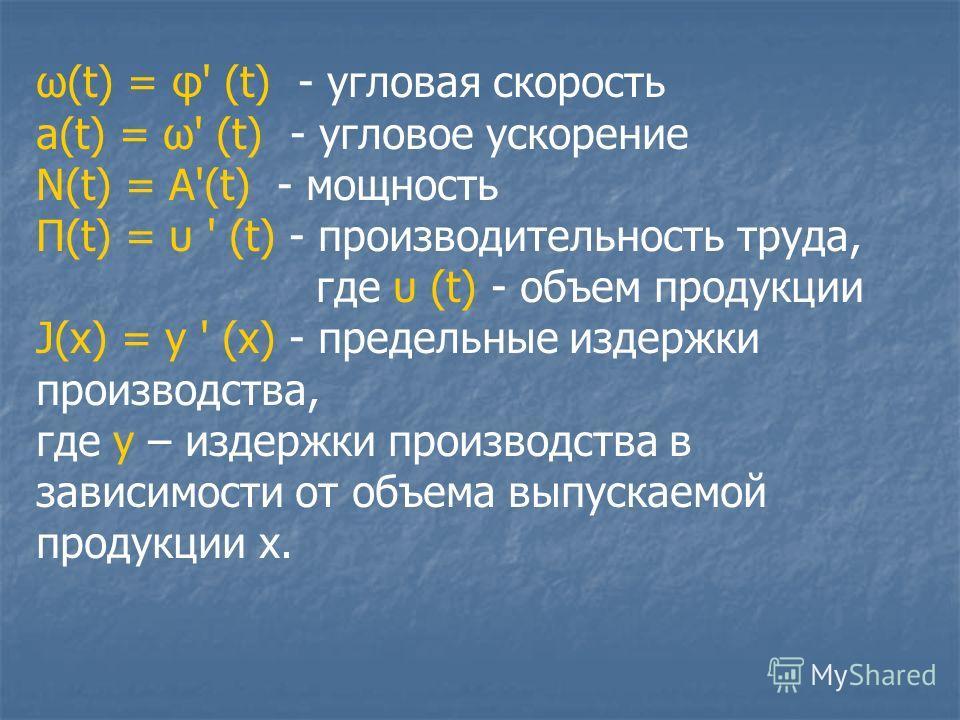 ω(t) = φ' (t) - угловая скорость а(t) = ω' (t) - угловое ускорение N(t) = A'(t) - мощность П(t) = υ ' (t) - производительность труда, где υ (t) - объем продукции J(x) = y ' (x) - предельные издержки производства, где y – издержки производства в завис