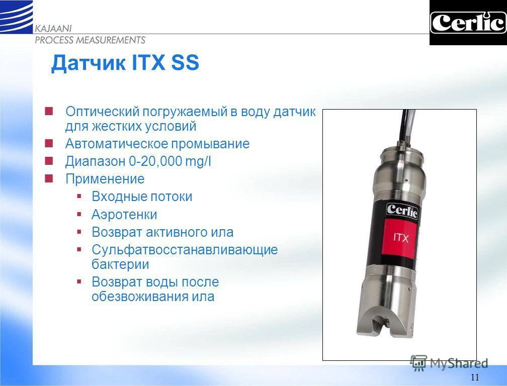 11 Датчик ITX SS Оптический погружаемый в воду датчик для жестких условий Автоматическое промывание Диапазон 0-20,000 mg/l Применение Входные потоки Аэротенки Возврат активного ила Сульфатвосстанавливающие бактерии Возврат воды после обезвоживания ил