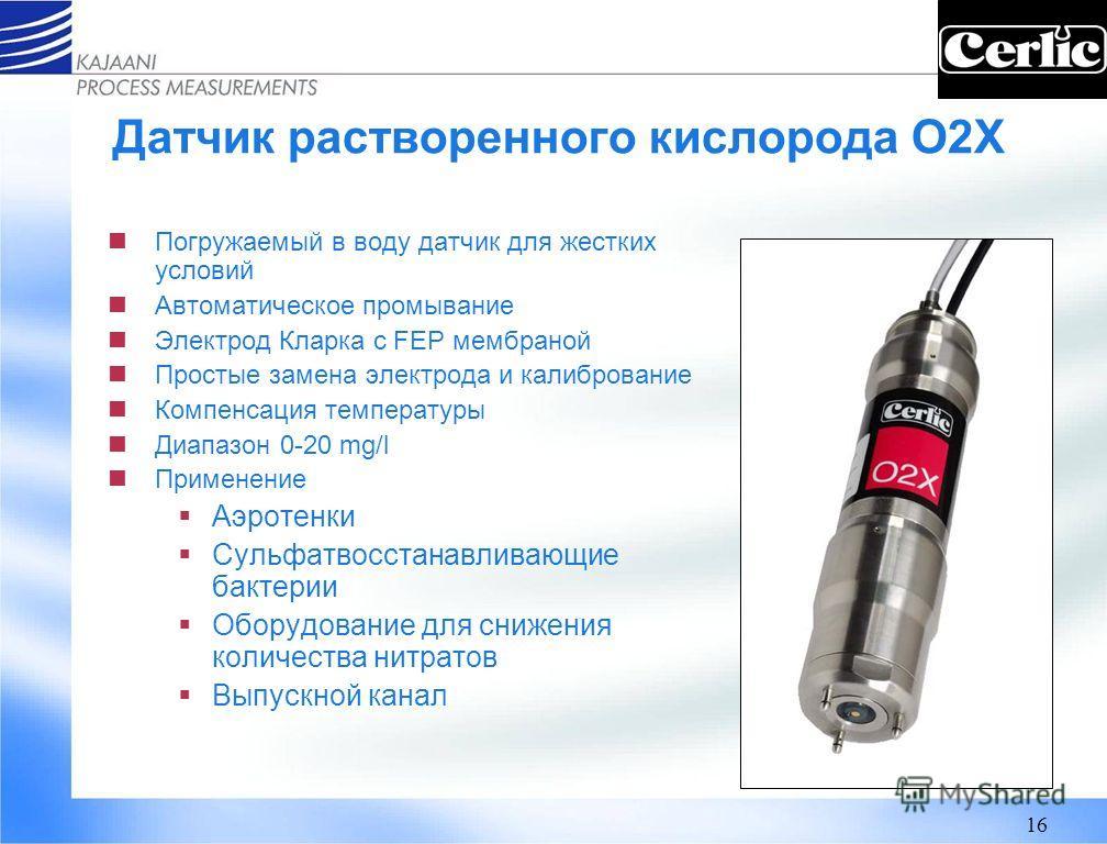 16 Датчик растворенного кислорода O2X Погружаемый в воду датчик для жестких условий Автоматическое промывание Электрод Кларка с FEP мембраной Простые замена электрода и калибрование Компенсация температуры Диапазон 0-20 mg/l Применение Аэротенки Суль