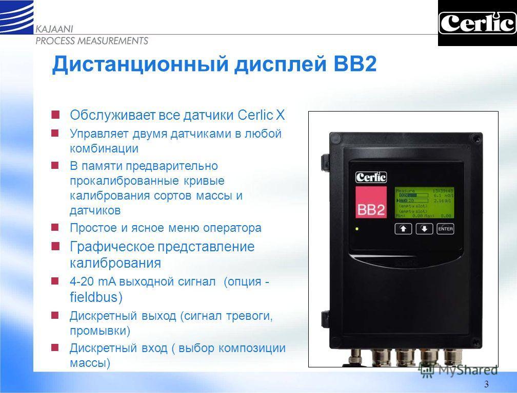 3 Дистанционный дисплей BB2 Обслуживает все датчики Cerlic Х Управляет двумя датчиками в любой комбинации В памяти предварительно прокалиброванные кривые калибрования сортов массы и датчиков Простое и ясное меню оператора Графическое представление ка