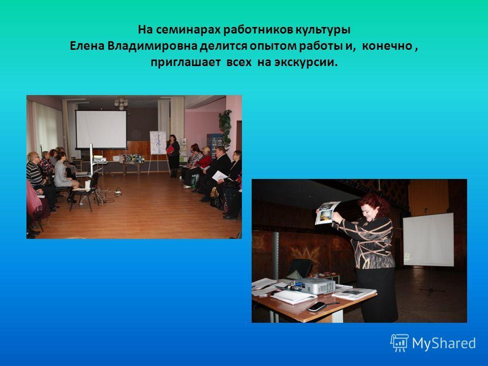 На семинарах работников культуры Елена Владимировна делится опытом работы и, конечно, приглашает всех на экскурсии.