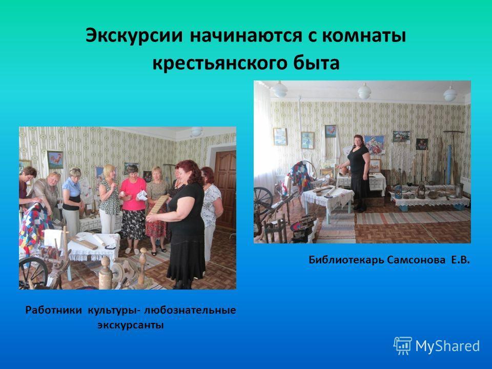Экскурсии начинаются с комнаты крестьянского быта Библиотекарь Самсонова Е.В. Работники культуры- любознательные экскурсанты