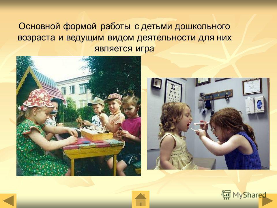 Основной формой работы с детьми дошкольного возраста и ведущим видом деятельности для них является игра