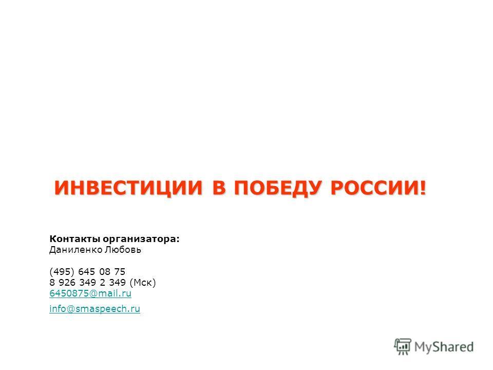 ИНВЕСТИЦИИ В ПОБЕДУ РОССИИ! Контакты организатора: Даниленко Любовь (495) 645 08 75 8 926 349 2 349 (Мск) 6450875@mail.ru info@smaspeech.ru