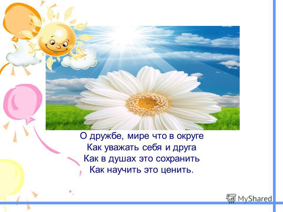 О дружбе, мире что в округе Как уважать себя и друга Как в душах это сохранить Как научить это ценить..