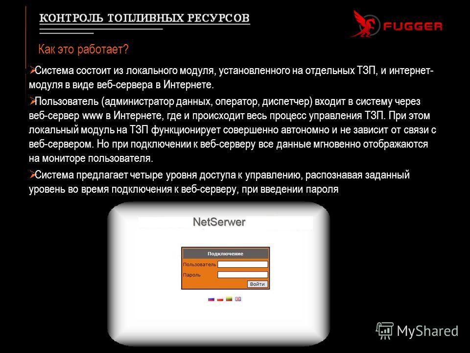 Как это работает? Система состоит из локального модуля, установленного на отдельных ТЗП, и интернет- модуля в виде веб-сервера в Интернете. Пользователь (администратор данных, оператор, диспетчер) входит в систему через веб-сервер www в Интернете, гд